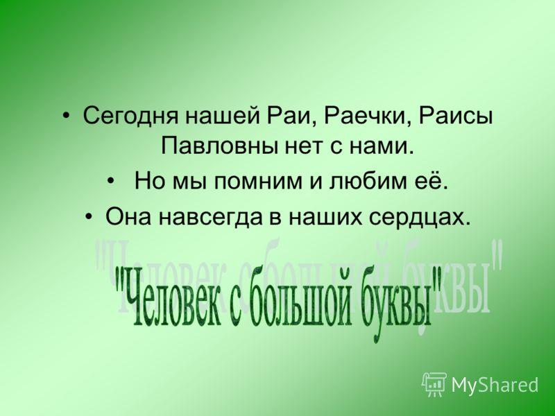 Сегодня нашей Раи, Раечки, Раисы Павловны нет с нами. Но мы помним и любим её. Она навсегда в наших сердцах.