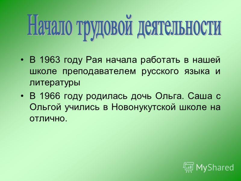 В 1963 году Рая начала работать в нашей школе преподавателем русского языка и литературы В 1966 году родилась дочь Ольга. Саша с Ольгой учились в Новонукутской школе на отлично.