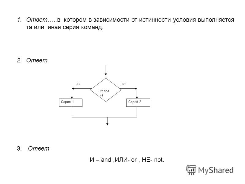 1.Ответ…..в котором в зависимости от истинности условия выполняется та или иная серия команд. 2.Ответ 3. Ответ И – and,ИЛИ- or, НЕ- not. Услов ие Серия 1Серий 2 данет