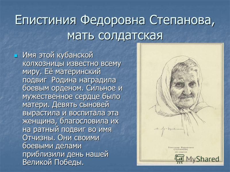 Епистиния Федоровна Степанова, мать солдатская Имя этой кубанской колхозницы известно всему миру. Её материнский подвиг Родина наградила боевым орденом. Сильное и мужественное сердце было матери. Девять сыновей вырастила и воспитала эта женщина, благ