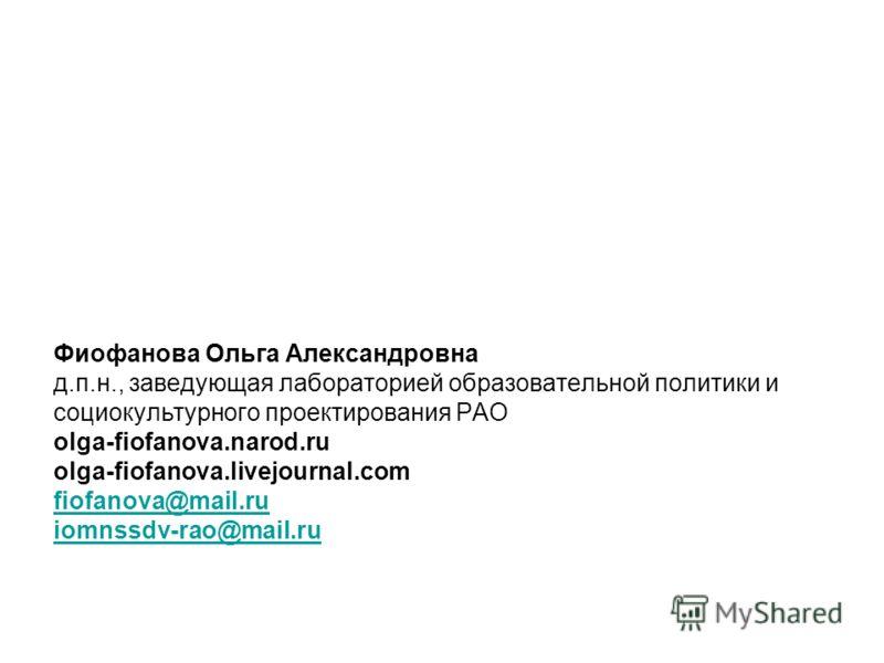 Фиофанова Ольга Александровна д.п.н., заведующая лабораторией образовательной политики и социокультурного проектирования РАО olga-fiofanova.narod.ru olga-fiofanova.livejournal.com fiofanova@mail.ru iomnssdv-rao@mail.ru