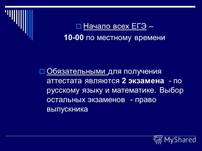Начало всех ЕГЭ – 10-00 по местному времени Обязательными для получения аттестата являются 2 экзамена - по русскому языку и математике. Выбор остальных экзаменов - право выпускника