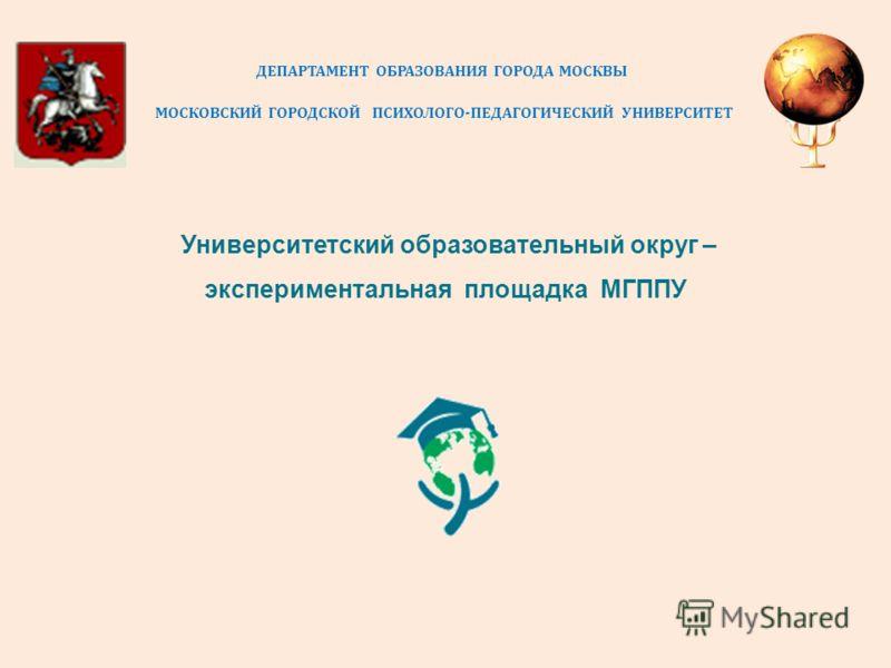 ДЕПАРТАМЕНТ ОБРАЗОВАНИЯ ГОРОДА МОСКВЫ МОСКОВСКИЙ ГОРОДСКОЙ ПСИХОЛОГО - ПЕДАГОГИЧЕСКИЙ УНИВЕРСИТЕТ Университетский образовательный округ – экспериментальная площадка МГППУ