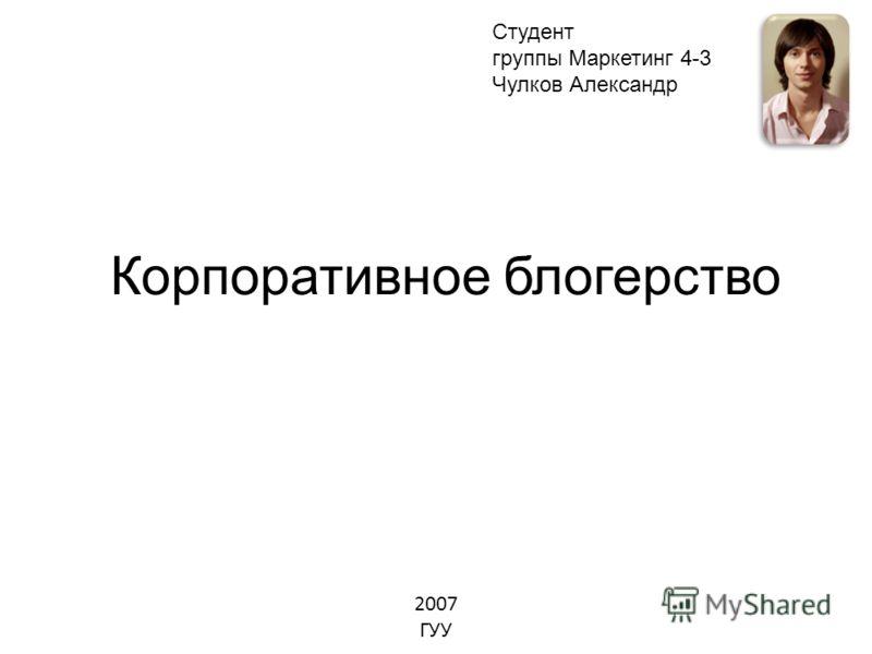 Корпоративное блогерство Студент группы Маркетинг 4-3 Чулков Александр 2007 ГУУ