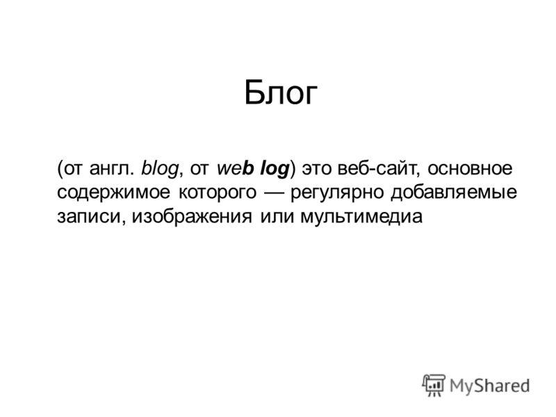Блог (от англ. blog, от web log) это веб-сайт, основное содержимое которого регулярно добавляемые записи, изображения или мультимедиа