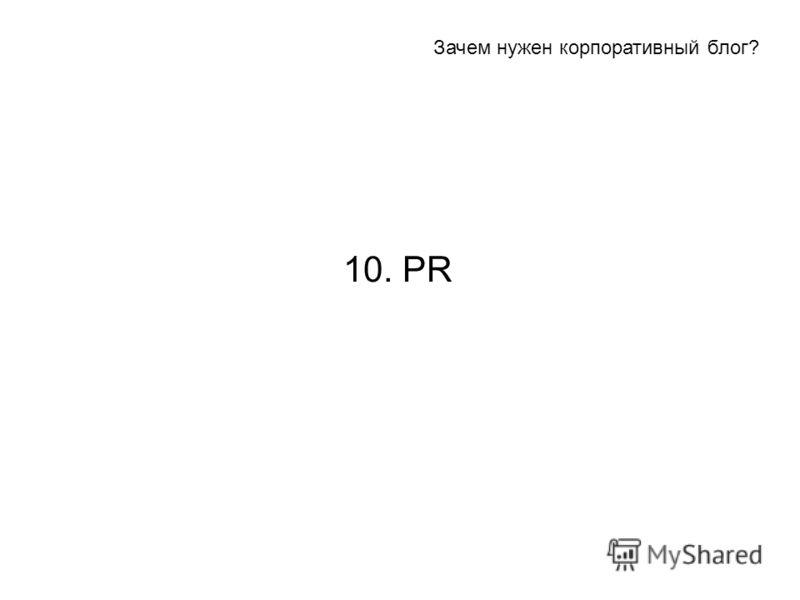 10. PR Зачем нужен корпоративный блог?