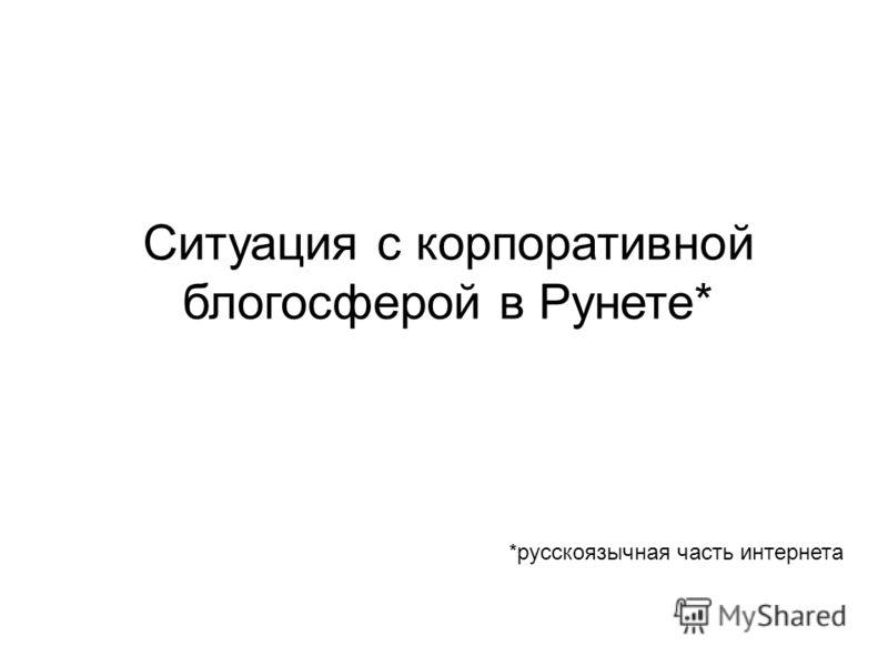 Ситуация с корпоративной блогосферой в Рунете* *русскоязычная часть интернета
