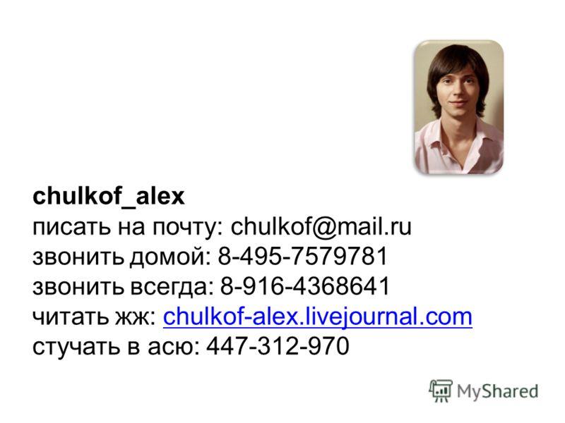 chulkof_alex писать на почту: chulkof@mail.ru звонить домой: 8-495-7579781 звонить всегда: 8-916-4368641 читать жж: chulkof-alex.livejournal.comchulkof-alex.livejournal.com стучать в асю: 447-312-970