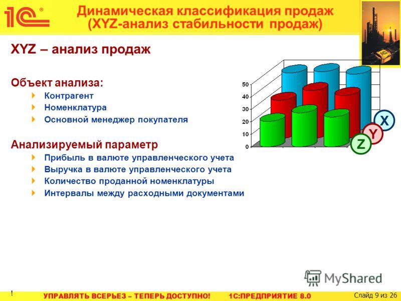 УПРАВЛЯТЬ ВСЕРЬЕЗ – ТЕПЕРЬ ДОСТУПНО! 1C:ПРЕДПРИЯТИЕ 8.0 Слайд 9 из 26 Динамическая классификация продаж (XYZ-анализ стабильности продаж) XYZ – анализ продаж Объект анализа: Контрагент Номенклатура Основной менеджер покупателя Анализируемый параметр П