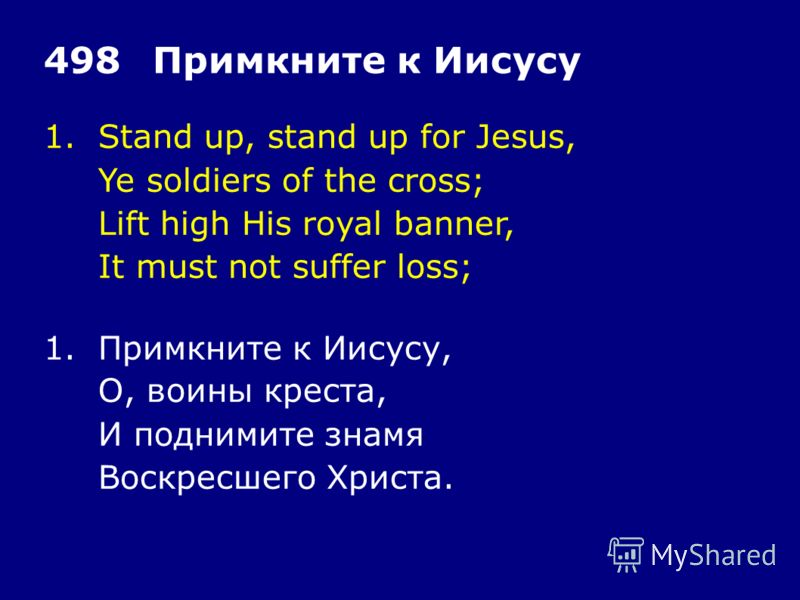 1.Stand up, stand up for Jesus, Ye soldiers of the cross; Lift high His royal banner, It must not suffer loss; 498Примкните к Иисусу 1.Примкните к Иисусу, О, воины креста, И поднимите знамя Воскресшего Христа.