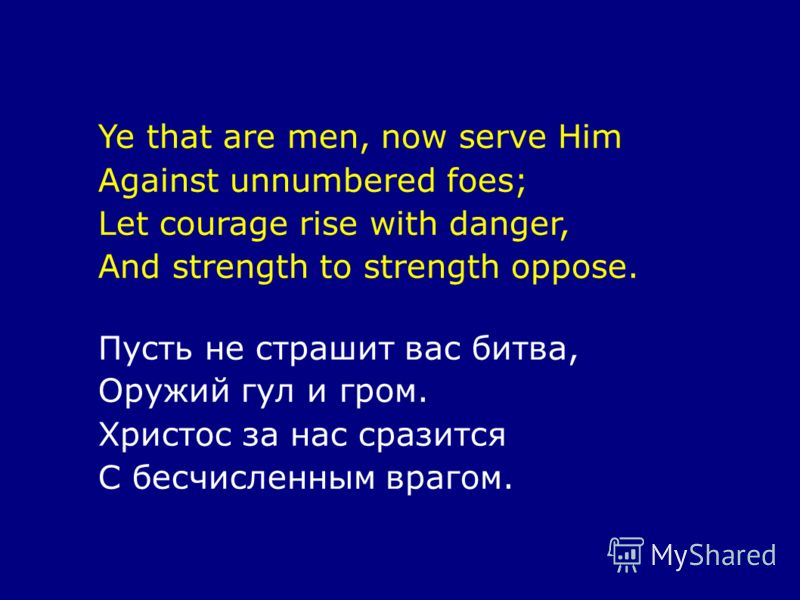 Ye that are men, now serve Him Against unnumbered foes; Let courage rise with danger, And strength to strength oppose. Пусть не страшит вас битва, Оружий гул и гром. Христос за нас сразится С бесчисленным врагом.