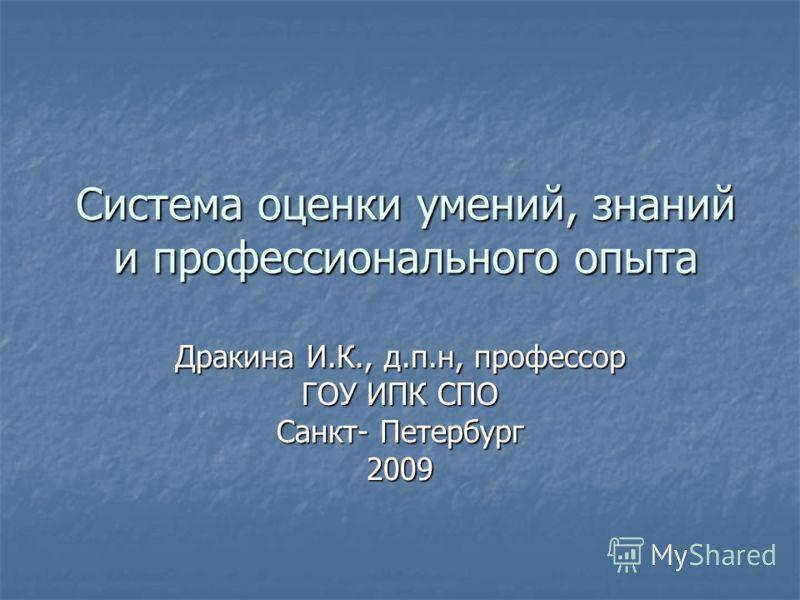 Система оценки умений, знаний и профессионального опыта Дракина И.К., д.п.н, профессор ГОУ ИПК СПО Санкт- Петербург 2009