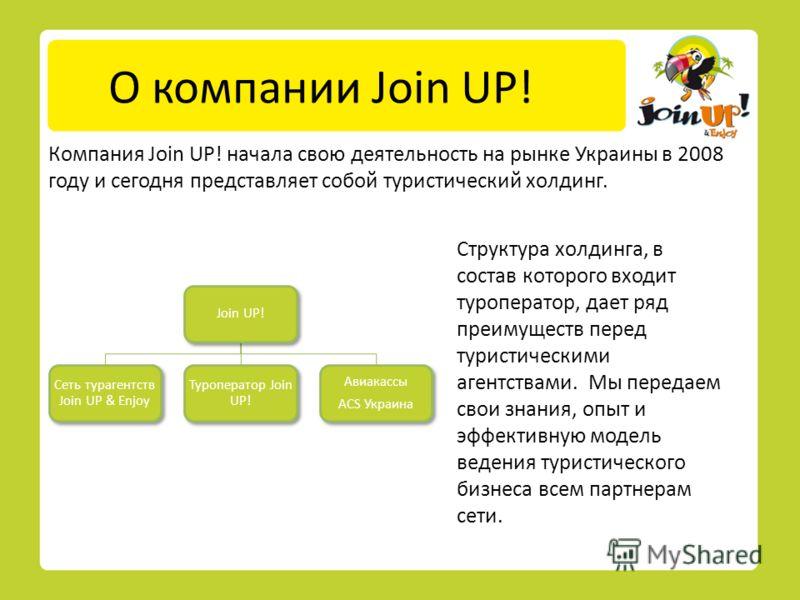 О компании Join UP! Компания Join UP! начала свою деятельность на рынке Украины в 2008 году и сегодня представляет собой туристический холдинг. Структура холдинга, в состав которого входит туроператор, дает ряд преимуществ перед туристическими агентс