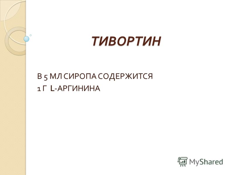 ТИВОРТИН В 5 МЛ СИРОПА СОДЕРЖИТСЯ 1 Г L- АРГИНИНА