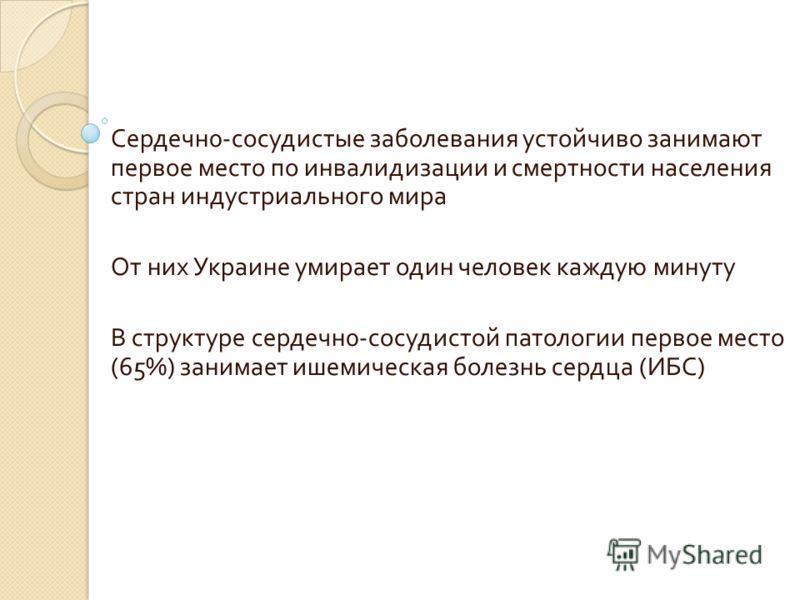 Сердечн 0- сосудистые заболевания устойчиво занимают первое место по инвалидизации и смертности населения стран индустриального мира От них Украине умирает один человек каждую минуту В структуре сердечн 0- сосудистой патологии первое место (65%) зани