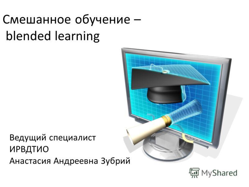 Смешанное обучение – blended learning Ведущий специалист ИРВДТИО Анастасия Андреевна Зубрий