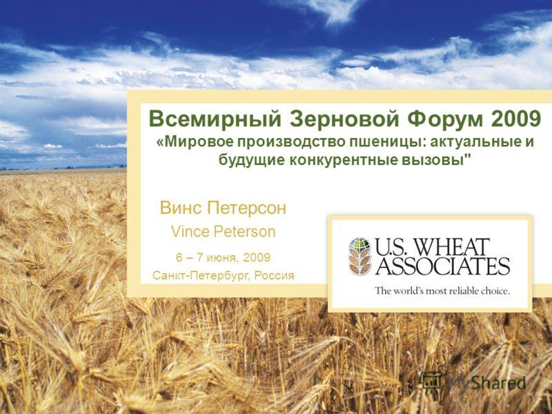 Всемирный Зерновой Форум 2009 «Мировое производство пшеницы: актуальные и будущие конкурентные вызовы Винс Петерсон Vince Peterson 6 – 7 июня, 2009 Санкт-Петербург, Россия