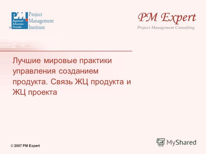 © 2007 PM Expert Лучшие мировые практики управления созданием продукта. Связь ЖЦ продукта и ЖЦ проекта