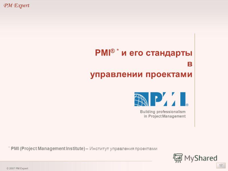 © 2007 PM Expert 17 PMI ® * и его стандарты в управлении проектами * PMI (Project Management Institute) – Институт управления проектами Building professionalism in Project Management