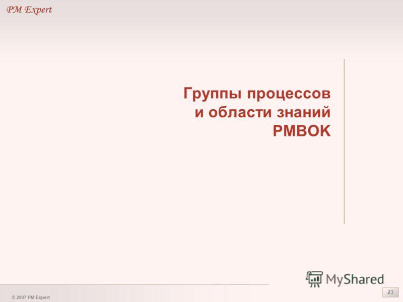 © 2007 PM Expert 23 Группы процессов и области знаний PMBOK