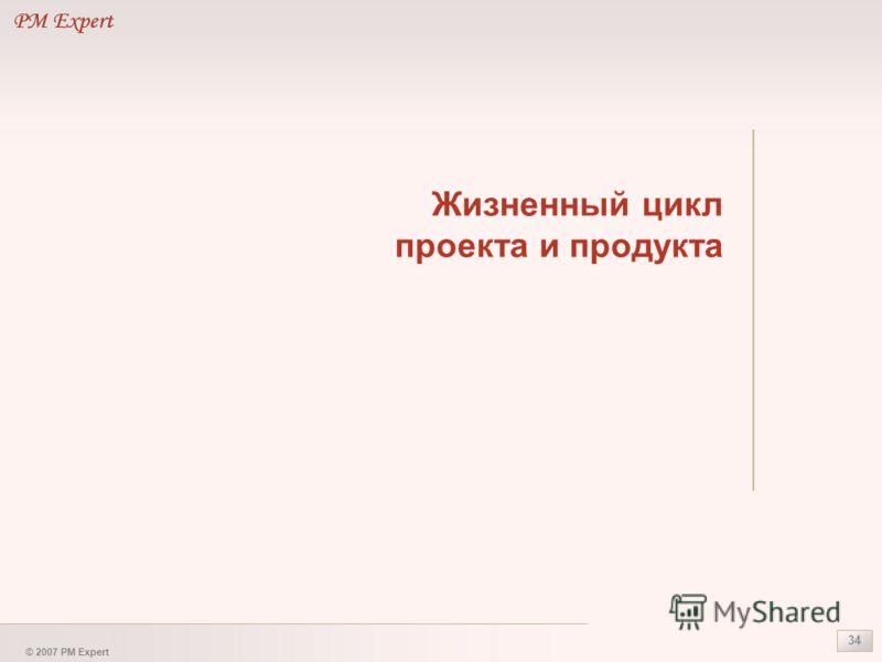 © 2007 PM Expert 34 Жизненный цикл проекта и продукта