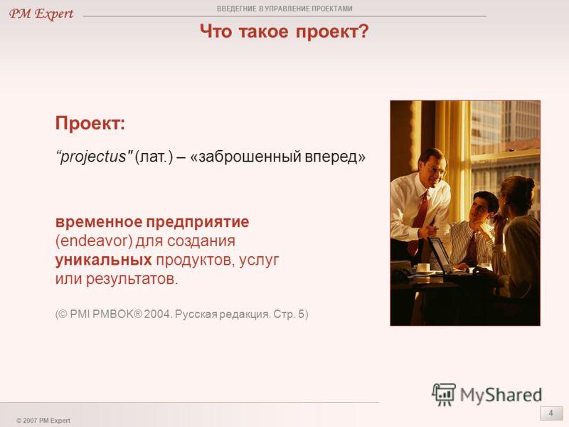 © 2007 PM Expert 4 Что такое проект? projectus
