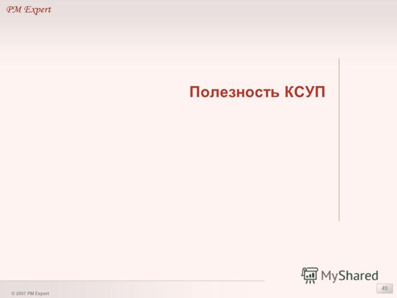© 2007 PM Expert 49 Полезность КСУП