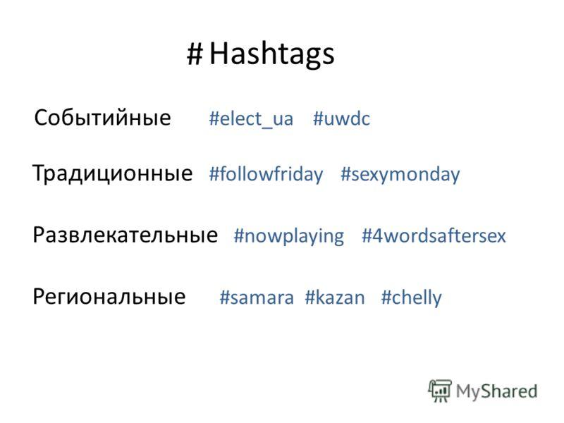 Hashtags Событийные #elect_ua #uwdc # Традиционные #followfriday #sexymonday Развлекательные #nowplaying #4wordsaftersex Региональные #samara #kazan #chelly