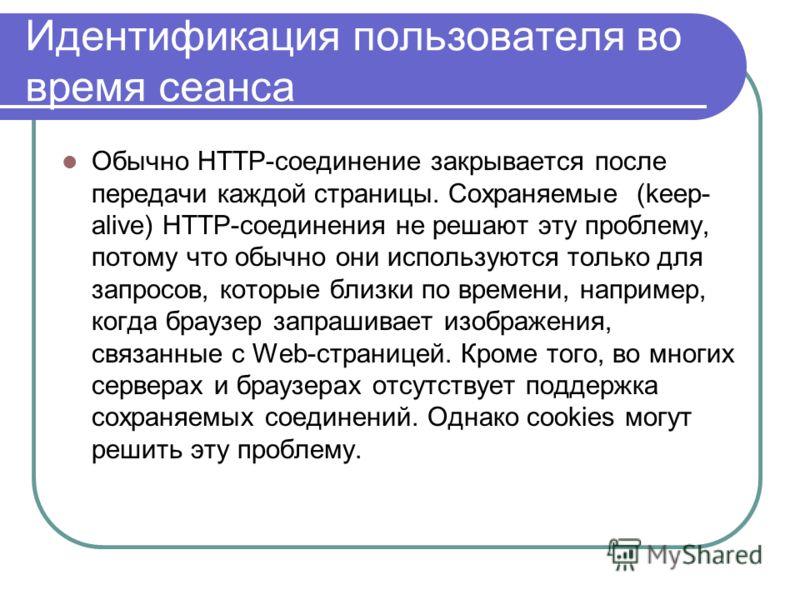 Идентификация пользователя во время сеанса Обычно HTTP-соединение закрывается после передачи каждой страницы. Сохраняемые (keep- alive) HTTP-соединения не решают эту проблему, потому что обычно они используются только для запросов, которые близки по