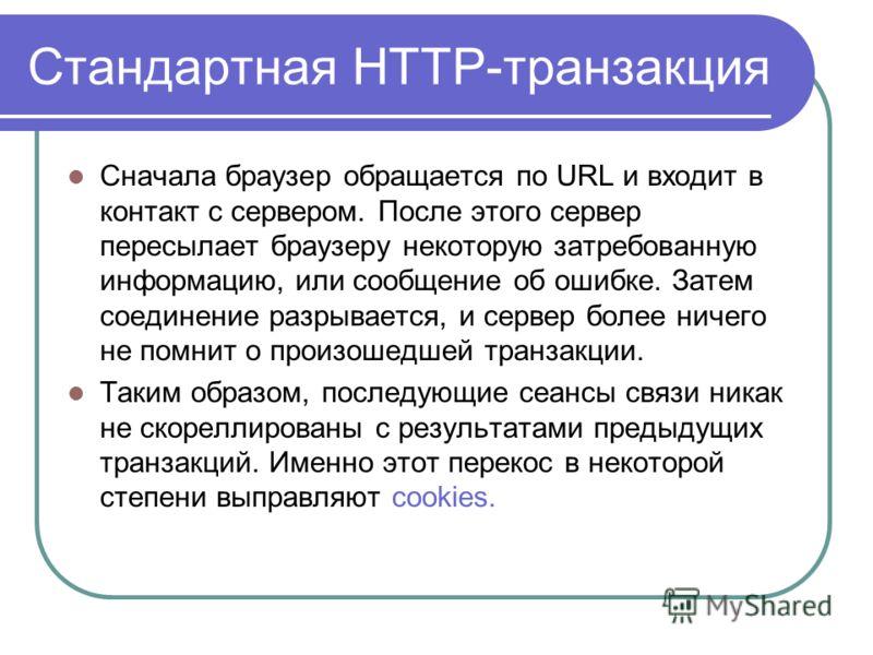 Cтандартная HTTP-транзакция Сначала браузер обращается по URL и входит в контакт с сервером. После этого сервер пересылает браузеру некоторую затребованную информацию, или сообщение об ошибке. Затем соединение разрывается, и сервер более ничего не по