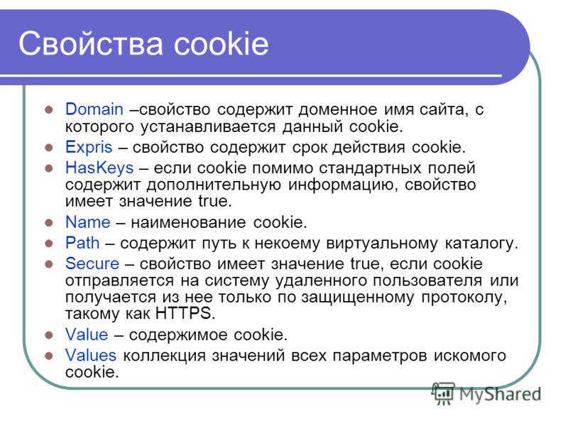 Cвойства cookie Domain –свойство содержит доменное имя сайта, с которого устанавливается данный cookie. Expris – свойство содержит срок действия cookie. HasKeys – если cookie помимо стандартных полей содержит дополнительную информацию, свойство имеет