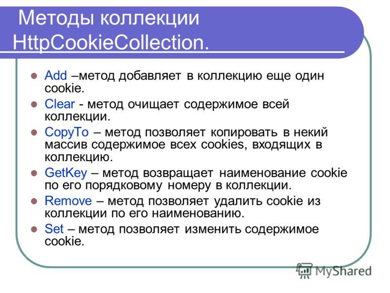Методы коллекции HttpCookieCollection. Add –метод добавляет в коллекцию еще один cookie. Clear - метод очищает содержимое всей коллекции. CopyTo – метод позволяет копировать в некий массив содержимое всех cookies, входящих в коллекцию. GetKey – метод