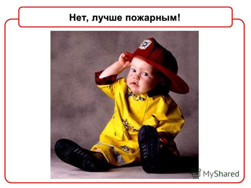 Нет, лучше пожарным!