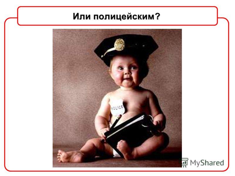 Или полицейским?