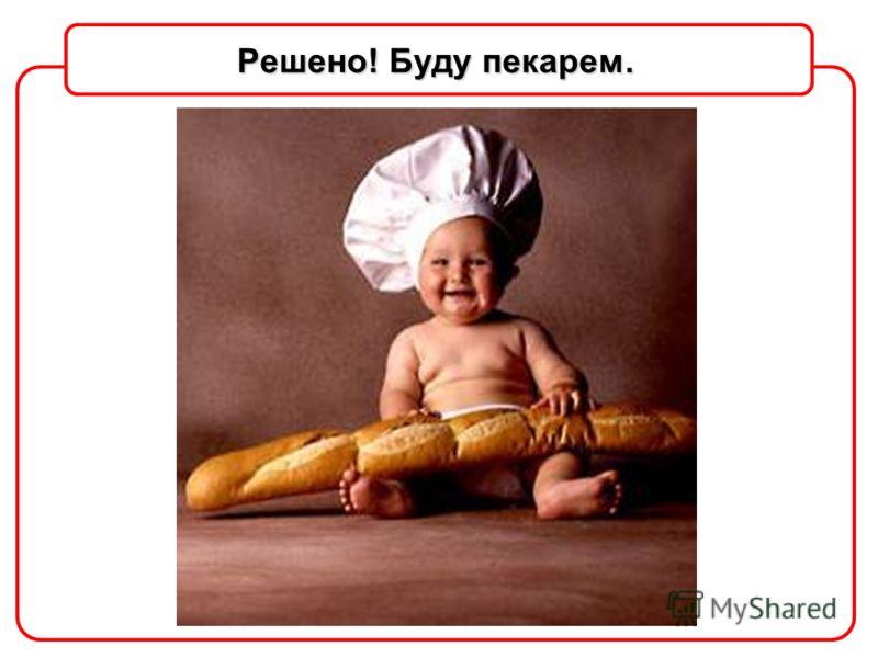 Решено! Буду пекарем.