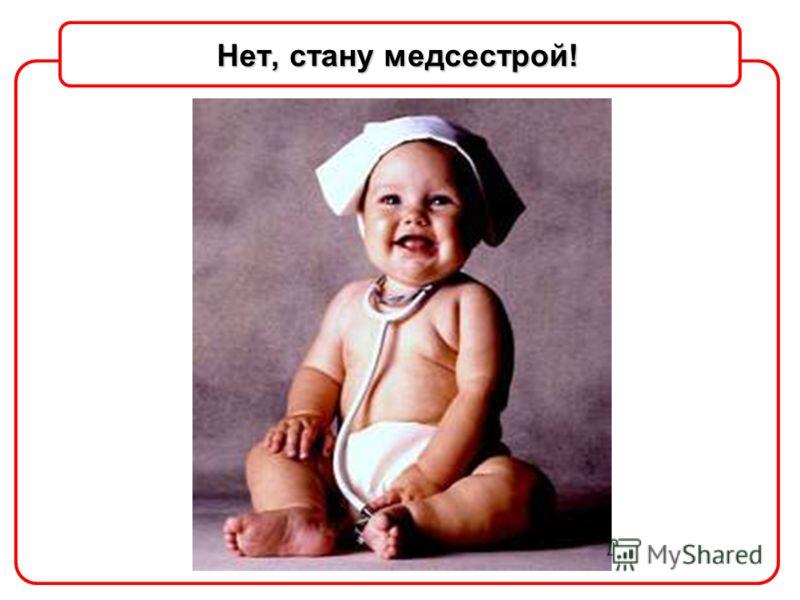 Нет, стану медсестрой!