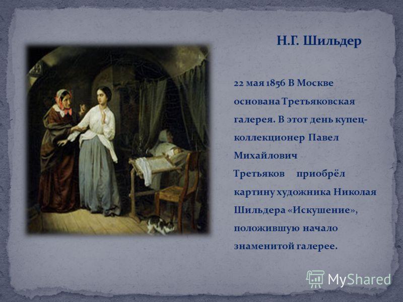 22 мая 1856 В Москве основана Третьяковская галерея. В этот день купец- коллекционер Павел Михайлович Третьяков приобрёл картину художника Николая Шильдера «Искушение», положившую начало знаменитой галерее.