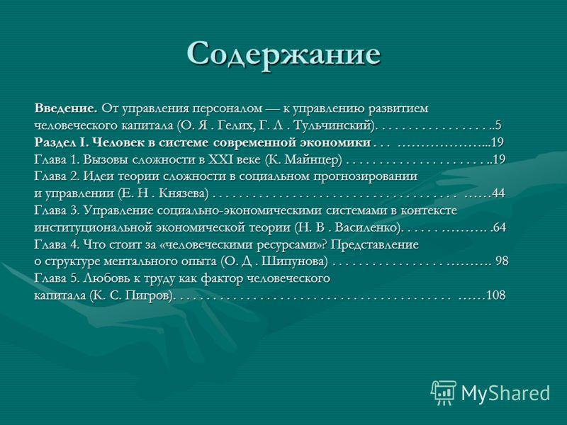 Содержание Введение. От управления персоналом к управлению развитием человеческого капитала (О. Я. Гелих, Г. Л. Тульчинский)...................5 Раздел I. Человек в системе современной экономики... ………………...19 Глава 1. Вызовы сложности в XXI веке (К.