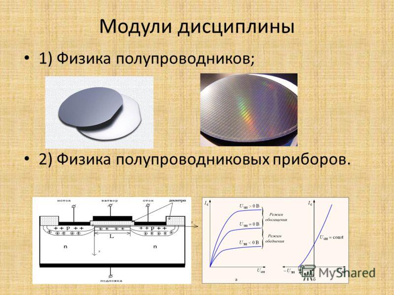 Модули дисциплины 1) Физика полупроводников; 2) Физика полупроводниковых приборов.