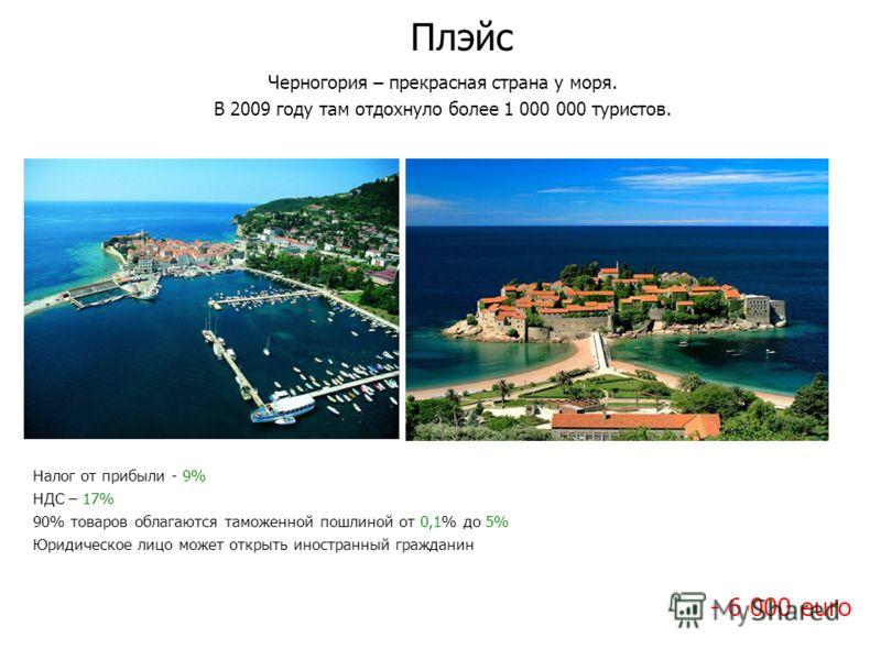 Плэйс Черногория – прекрасная страна у моря. В 2009 году там отдохнуло более 1 000 000 туристов. Налог от прибыли - 9% НДС – 17% 90% товаров облагаются таможенной пошлиной от 0,1% до 5% Юридическое лицо может открыть иностранный гражданин - 6 000 eur