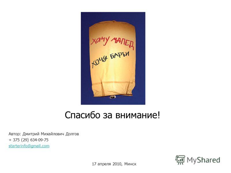 Спасибо за внимание! Автор: Дмитрий Михайлович Долгов + 375 (29) 634-09-75 starterinfo@gmail.com 17 апреля 2010, Минск