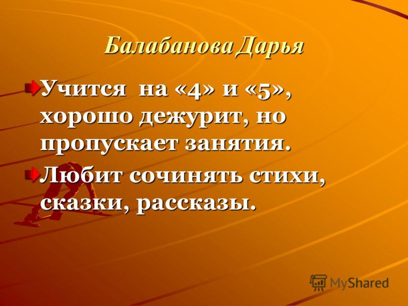 Балабанова Дарья Учится на «4» и «5», хорошо дежурит, но пропускает занятия. Любит сочинять стихи, сказки, рассказы.