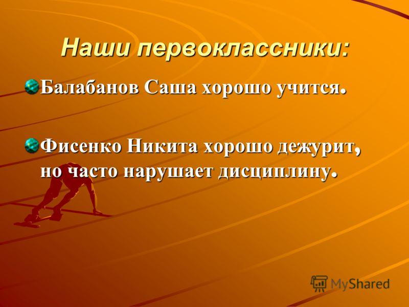 Наши первоклассники: Балабанов Саша хорошо учится. Фисенко Никита хорошо дежурит, но часто нарушает дисциплину.