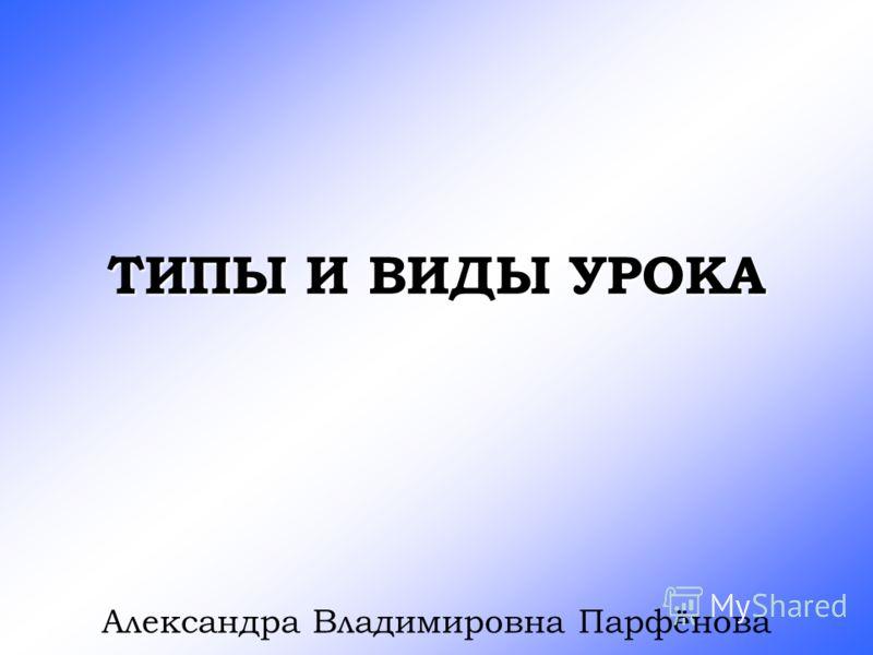 ТИПЫ И ВИДЫ УРОКА Александра Владимировна Парфёнова