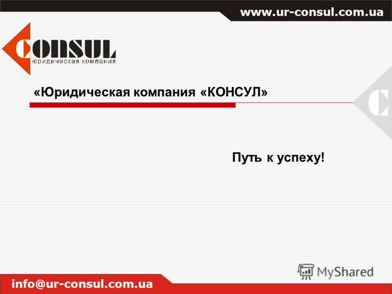«Юридическая компания «КОНСУЛ» Путь к успеху! www.ur-consul.com.ua info@ur-consul.com.ua