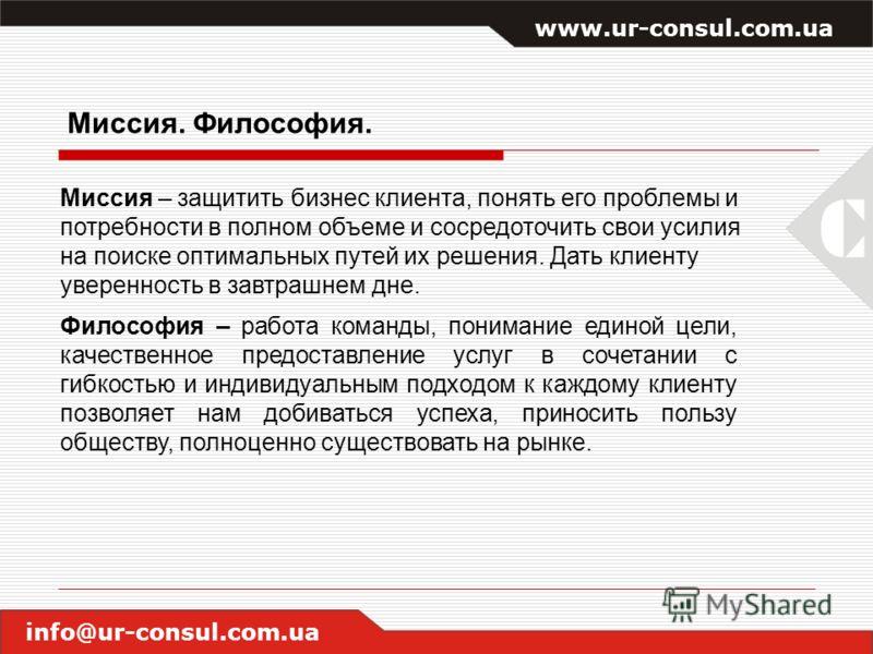 www.ur-consul.com.ua info@ur-consul.com.ua Миссия. Философия. Миссия – защитить бизнес клиента, понять его проблемы и потребности в полном объеме и сосредоточить свои усилия на поиске оптимальных путей их решения. Дать клиенту уверенность в завтрашне