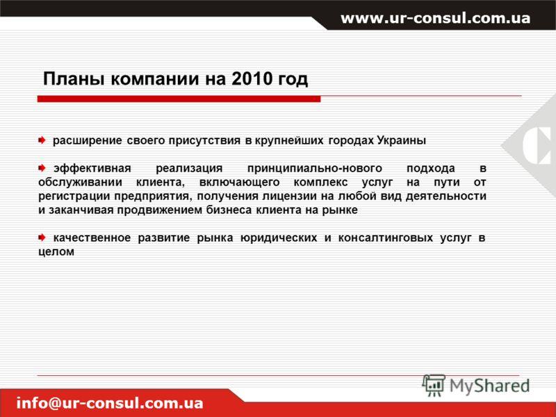 www.ur-consul.com.ua info@ur-consul.com.ua Планы компании на 2010 год расширение своего присутствия в крупнейших городах Украины эффективная реализация принципиально-нового подхода в обслуживании клиента, включающего комплекс услуг на пути от регистр