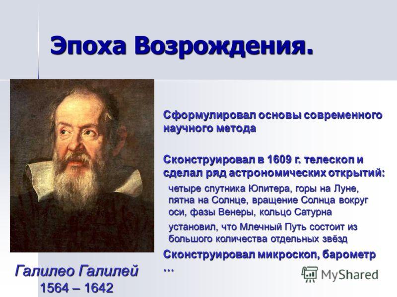 Эпоха Возрождения. Галилео Галилей 1564 – 1642 Сформулировал основы современного научного метода Сконструировал в 1609 г. телескоп и сделал ряд астрономических открытий: четыре спутника Юпитера, горы на Луне, пятна на Солнце, вращение Солнца вокруг о