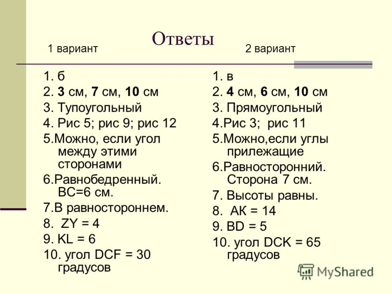 Ответы 1 вариант 1. б 2. 3 см, 7 см, 10 см 3. Тупоугольный 4. Рис 5; рис 9; рис 12 5.Можно, если угол между этими сторонами 6.Равнобедренный. ВС=6 см. 7.В равностороннем. 8. ZY = 4 9. KL = 6 10. угол DCF = 30 градусов 2 вариант 1. в 2. 4 см, 6 см, 10