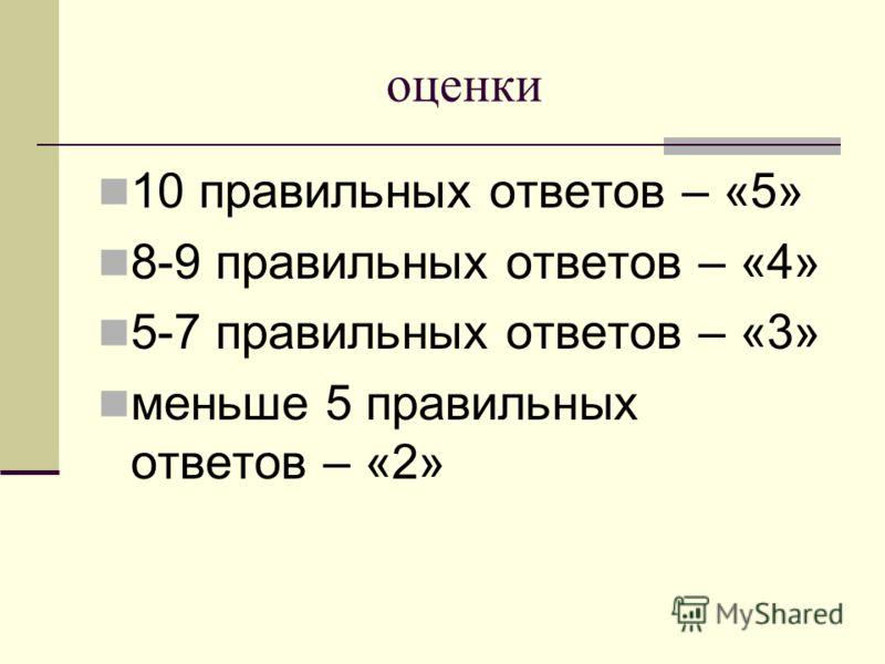 оценки 10 правильных ответов – «5» 8-9 правильных ответов – «4» 5-7 правильных ответов – «3» меньше 5 правильных ответов – «2»